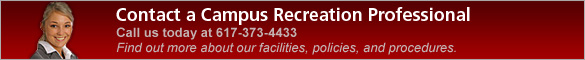 Contact a Campus Recreation Professional. Call us today at 617-373-4433. Find out more about our facilities, policies, and procedures